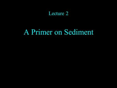 Lecture 2 A Primer on Sediment. Classifications and Ordering Main types of sediment –Carbonates –Evaporites –Clastics.