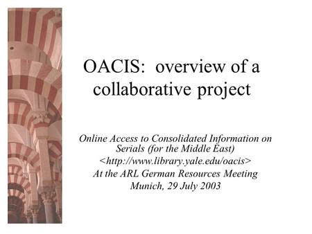 OACIS: overview of a collaborative project Online Access to Consolidated Information on Serials (for the Middle East) At the ARL German Resources Meeting.