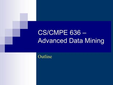 CS/CMPE 636 – Advanced Data Mining Outline. CS 636 - Adv. Data Mining (Wi 2006-2007) - Asim LUMS2 Description Cover recent developments in some.