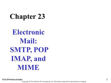 TCP/IP Protocol Suite 1 Copyright © The McGraw-Hill Companies, Inc. Permission required for reproduction or display. Chapter 23 Electronic Mail: SMTP,