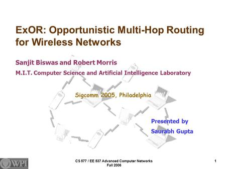 CS 577 / EE 537 Advanced Computer Networks Fall 2006 1 ExOR: Opportunistic Multi-Hop Routing for Wireless Networks Sanjit Biswas and Robert Morris M.I.T.