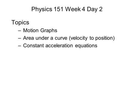 Physics 151 Week 4 Day 2 Topics –Motion Graphs –Area under a curve (velocity to position) –Constant acceleration equations.