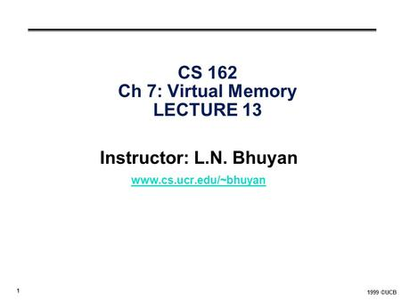 1 1999 ©UCB CS 162 Ch 7: Virtual Memory LECTURE 13 Instructor: L.N. Bhuyan www.cs.ucr.edu/~bhuyan.