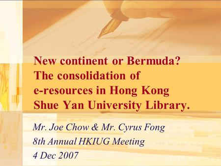 New continent or Bermuda? The consolidation of e-resources in Hong Kong Shue Yan University Library. Mr. Joe Chow & Mr. Cyrus Fong 8th Annual HKIUG Meeting.