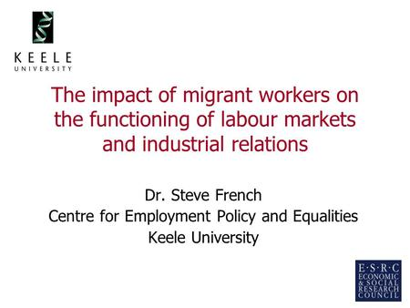 1 The impact of migrant workers on the functioning of labour markets and industrial relations Dr. Steve French Centre for Employment Policy and Equalities.