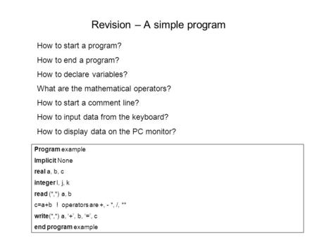 Revision – A simple program How to start a program? How to end a program? How to declare variables? What are the mathematical operators? How to start a.