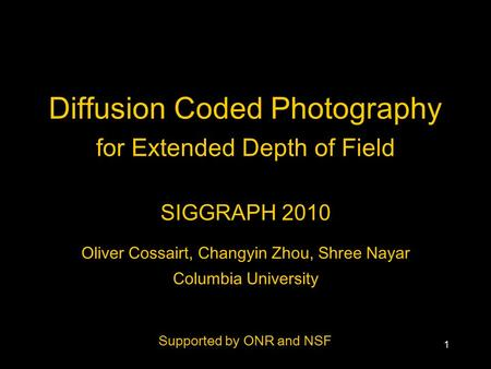 1 Diffusion Coded Photography for Extended Depth of Field SIGGRAPH 2010 Oliver Cossairt, Changyin Zhou, Shree Nayar Columbia University Supported by ONR.