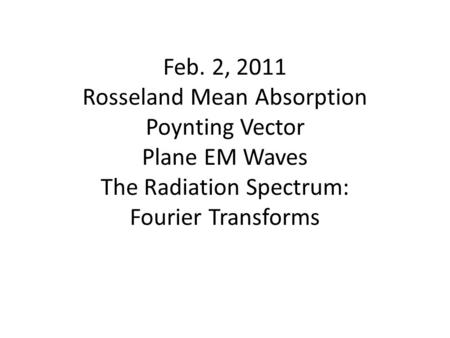 Feb. 2, 2011 Rosseland Mean Absorption Poynting Vector Plane EM Waves The Radiation Spectrum: Fourier Transforms.