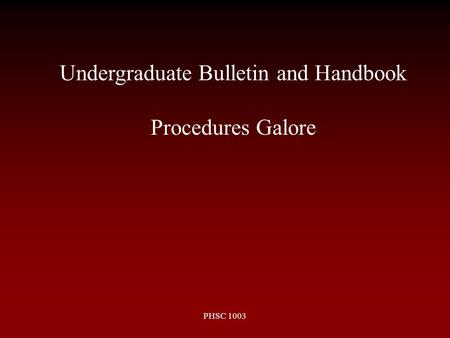 PHSC 1003 Undergraduate Bulletin and Handbook Procedures Galore.