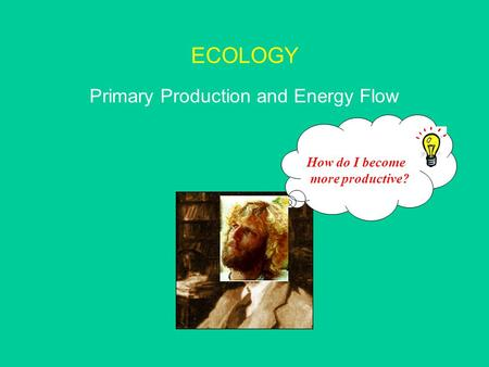 ECOLOGY Primary Production and Energy Flow How do I become more productive?