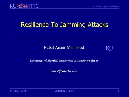 © Rabat Anam Mahmood ITTC 1 Resilience To Jamming Attacks Rabat Anam Mahmood Department of Electrical Engineering & Computer Science