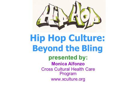 Hip Hop Culture: Beyond the Bling presented by: Monica Alfonzo Cross Cultural Health Care Program www.xculture.org.