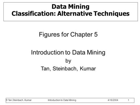 © Tan,Steinbach, Kumar Introduction to Data Mining 1/17/2006 1 Data Mining Classification: Alternative Techniques Figures for Chapter 5 Introduction to.