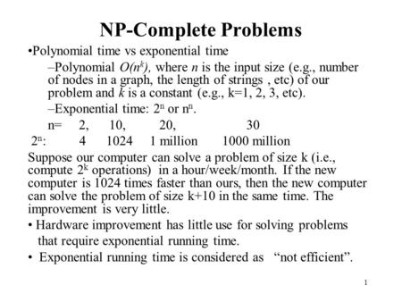 1 NP-Complete Problems Polynomial time vs exponential time –Polynomial O(n k ), where n is the input size (e.g., number of nodes in a graph, the length.