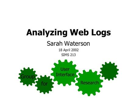 Analyzing Web Logs Sarah Waterson 18 April 2002 SIMS 213 Group for User Interface Research.
