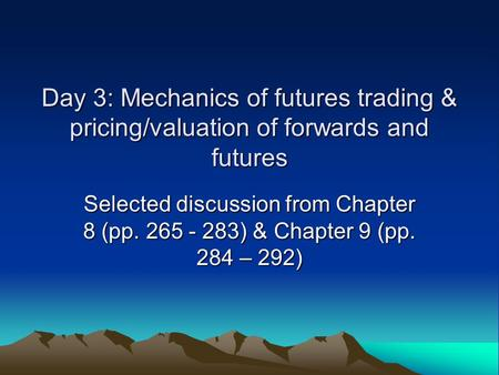 Day 3: Mechanics of futures trading & pricing/valuation of forwards and futures Selected discussion from Chapter 8 (pp. 265 - 283) & Chapter 9 (pp. 284.