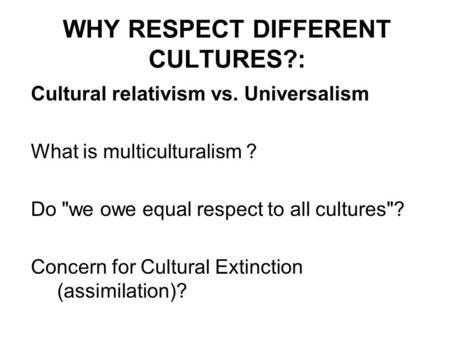 WHY RESPECT DIFFERENT CULTURES?: Cultural relativism vs. Universalism What is multiculturalism ? Do we owe equal respect to all cultures? Concern for.