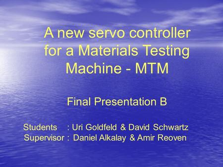 A new servo controller for a Materials Testing Machine - MTM Final Presentation B Students : Uri Goldfeld & David Schwartz Supervisor : Daniel Alkalay.