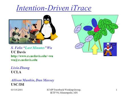 "03/19/2001ICMP Traceback Working Group, IETF'50, Minneapolis, MN 1 Intention-Driven iTrace S. Felix ""Last Minutes"" Wu UC Davis"