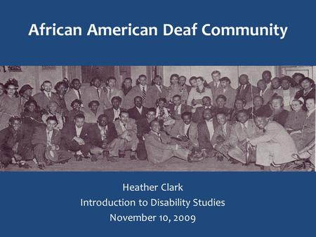 African American Deaf Community Heather Clark Introduction to Disability Studies November 10, 2009.