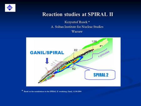 Reaction studies at SPIRAL II Krzysztof Rusek * A. Soltan Institute for Nuclear Studies Warsaw * Based on the contributions to the SPIRAL II workshop,