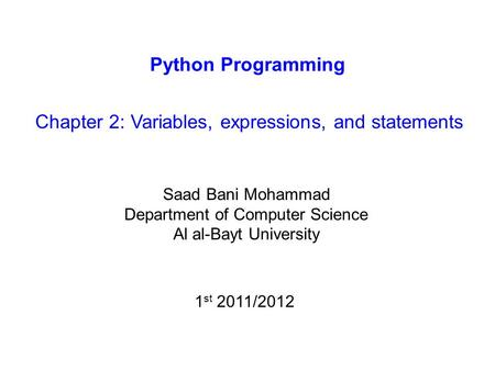 Python Programming Chapter 2: Variables, expressions, and statements Saad Bani Mohammad Department of Computer Science Al al-Bayt University 1 st 2011/2012.
