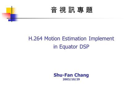 H.264 Motion Estimation Implement in Equator DSP Shu-Fan Chang 2003/10/29 音 視 訊 專 題音 視 訊 專 題.