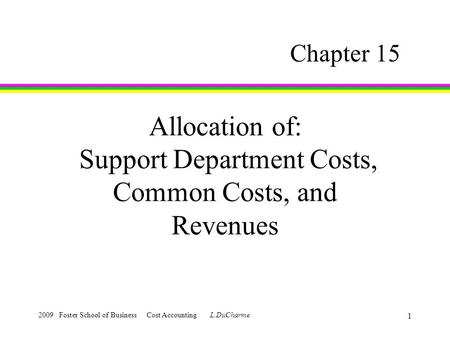2009 Foster School of Business Cost Accounting L.DuCharme 1 Allocation of: Support Department Costs, Common Costs, and Revenues Chapter 15.