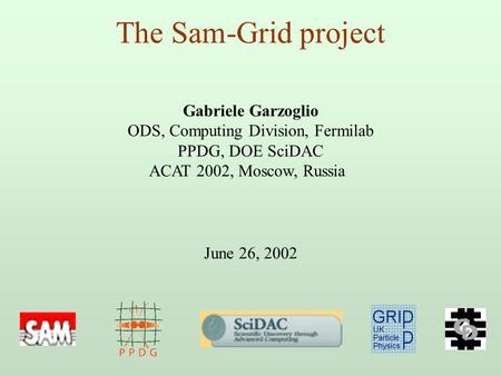 The Sam-Grid project Gabriele Garzoglio ODS, Computing Division, Fermilab PPDG, DOE SciDAC ACAT 2002, Moscow, Russia June 26, 2002.