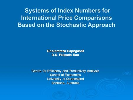 Systems of Index Numbers for International Price Comparisons Based on the Stochastic Approach Gholamreza Hajargasht D.S. Prasada Rao Centre for Efficiency.