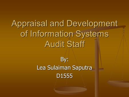 Appraisal and Development of Information Systems Audit Staff By: Lea Sulaiman Saputra D1555.