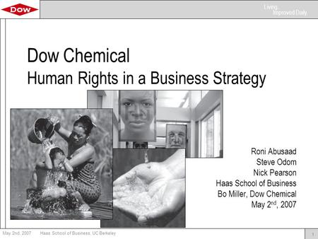 Living. Improved Daily. May 2nd, 2007Haas School of Business, UC Berkeley 1 Dow Chemical Human Rights in a Business Strategy Roni Abusaad Steve Odom Nick.