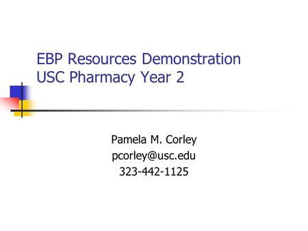 EBP Resources Demonstration USC Pharmacy Year 2 Pamela M. Corley 323-442-1125.
