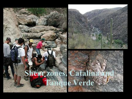 Shear zones, Catalina and Tanque Verde Outline Review structures you saw on Saturday Clarify some questions Come up with a geologic model for the Catalinas.