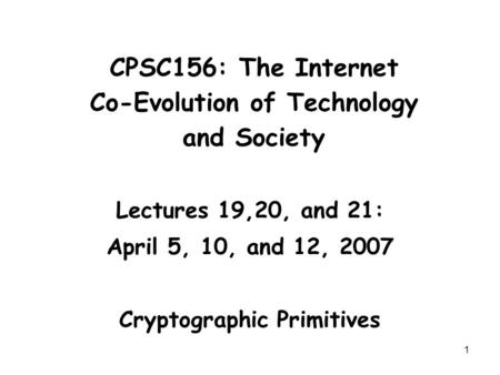 1 CPSC156: The Internet Co-Evolution of Technology and Society Lectures 19,20, and 21: April 5, 10, and 12, 2007 Cryptographic Primitives.