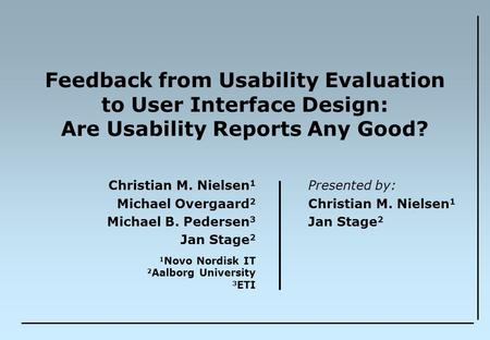 Feedback from Usability Evaluation to User Interface Design: Are Usability Reports Any Good? Christian M. Nielsen 1 Michael Overgaard 2 Michael B. Pedersen.