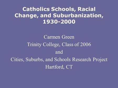 Catholics Schools, Racial Change, and Suburbanization, 1930-2000 Carmen Green Trinity College, Class of 2006 and Cities, Suburbs, and Schools Research.