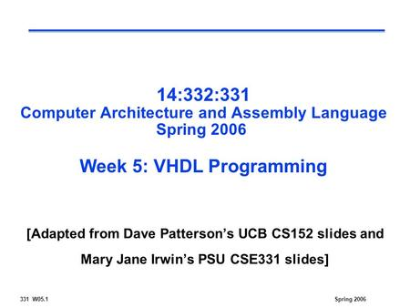 331 W05.1Spring 2006 14:332:331 Computer Architecture and Assembly Language Spring 2006 Week 5: VHDL Programming [Adapted from Dave Patterson's UCB CS152.