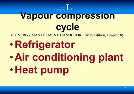 "1 Vapour compression cycle Refrigerator Air conditioning plant Heat pump ("" ENERGY MANAGEMENT HANDBOOK"" Sixth Edition, Chapter 8)"