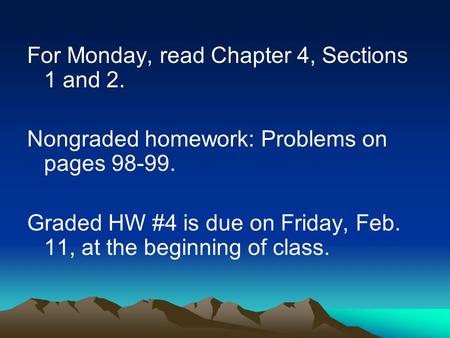 For Monday, read Chapter 4, Sections 1 and 2. Nongraded homework: Problems on pages 98-99. Graded HW #4 is due on Friday, Feb. 11, at the beginning of.