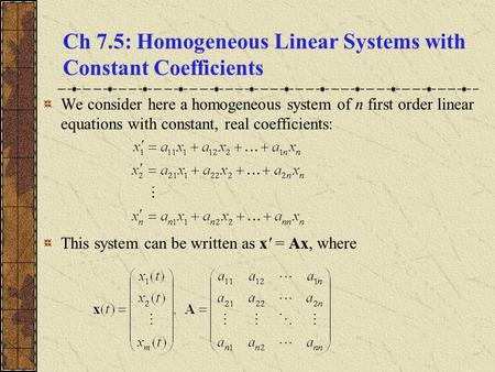 Ch 7.5: Homogeneous Linear Systems with Constant Coefficients We consider here a homogeneous system of n first order linear equations with constant, real.