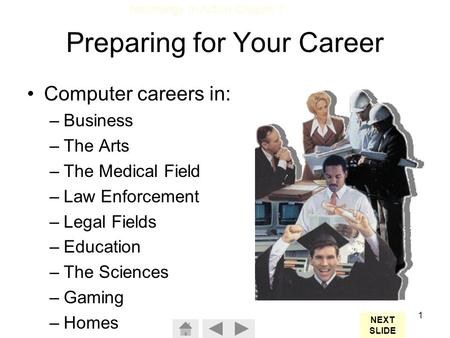 Technology In Action Chapter 1 1 Preparing for Your Career Computer careers in: –Business –The Arts –The Medical Field –Law Enforcement –Legal Fields –Education.