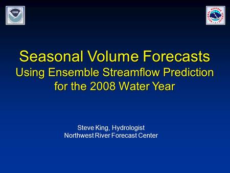 Seasonal Volume Forecasts Using Ensemble Streamflow Prediction for the 2008 Water Year Steve King, Hydrologist Northwest River Forecast Center.