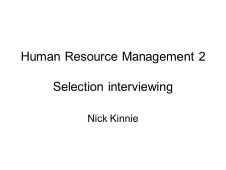 Human Resource Management 2 Selection interviewing Nick Kinnie.