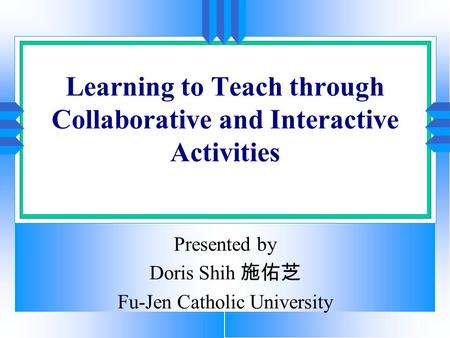 Learning to Teach through Collaborative and Interactive Activities Presented by Doris Shih 施佑芝 Fu-Jen Catholic University.