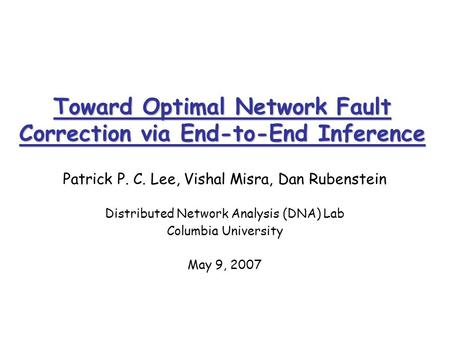 Toward Optimal Network Fault Correction via End-to-End Inference Patrick P. C. Lee, Vishal Misra, Dan Rubenstein Distributed Network Analysis (DNA) Lab.