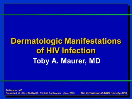 Dermatologic Manifestations of HIV Infection Toby A. Maurer, MD The International AIDS Society–USA TA Maurer, MD Presented at IAS–USA/RWCA Clinical Conference,