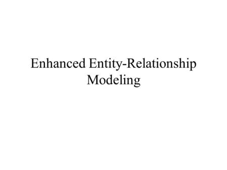 Enhanced Entity-Relationship Modeling. Entity, Relationship, Attribute Ebay: –Bid: Is this an entity or relationship? –Item and images Is image an entity.