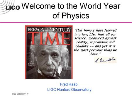 "LIGO-G050006-01-W Welcome to the World Year of Physics Fred Raab, LIGO Hanford Observatory ""One thing I have learned in a long life: that all our science,"
