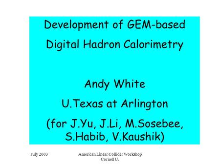 July 2003American Linear Collider Workshop Cornell U. Development of GEM-based Digital Hadron Calorimetry Andy White U.Texas at Arlington (for J.Yu, J.Li,